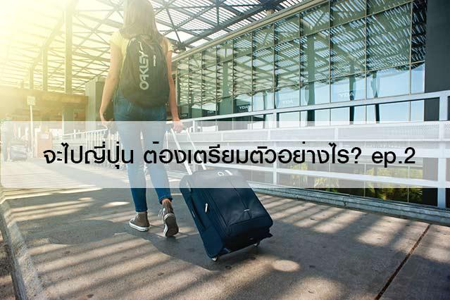 จะไปญี่ปุ่น ต้องเตรียมตัวอย่างไร? ep.2