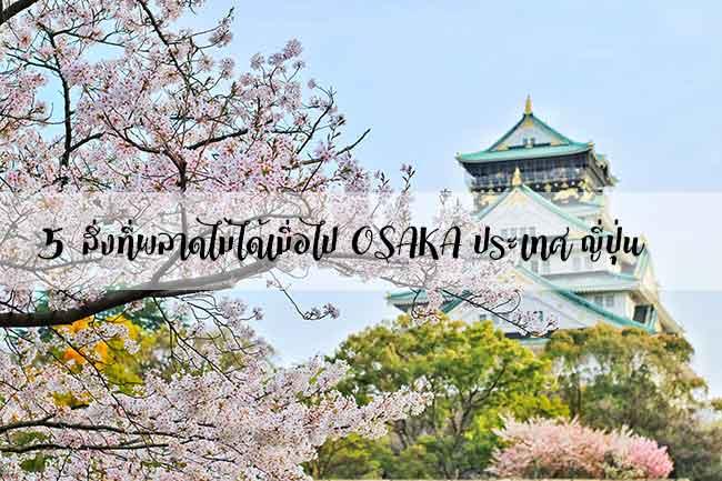 5สิ่งที่พลาดไม่ได้เมื่อไป OSAKA ประเทศ ญี่ปุ่น