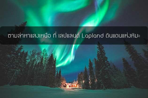 ตามล่าหาแสงเหนือ ที่ เลปแลนด์ Lapland ดินแดนแห่งหิมะ