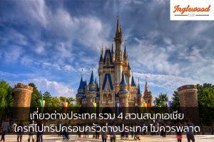 เที่ยวต่างประเทศ รวม 4 สวนสนุกเอเชีย ใครที่ไปทริปครอบครัวต่างประเทศ ไม่ควรพลาด เที่ยวญี่ปุ่น ท่องเที่ยวต่างประเทศ ทริคการเดินทาง สวนสนุกเอเชีย
