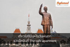 เที่ยวโฮจิมินห์ในวันฝนตก แวะเช็คอินที่ The cafe apartment เที่ยวญี่ปุ่น ท่องเที่ยวต่างประเทศ ทริคการเดินทาง เที่ยวโฮจิมินห์ Thecafeapartment