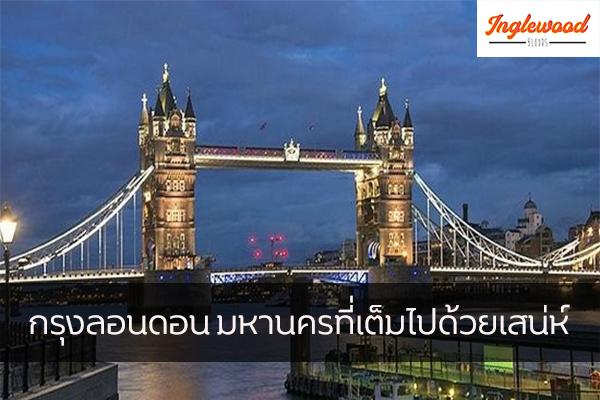 กรุงลอนดอน มหานครที่เต็มไปด้วยเสน่ห์ เที่ยวญี่ปุ่น ท่องเที่ยวต่างประเทศทริคการเดินทาง เที่ยวไต้หวัน เที่ยวลอนดอน เที่ยงอังกฤษ