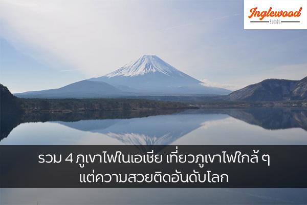 เที่ยวต่างประเทศ รวม 4 ภูเขาไฟในเอเชีย เที่ยวภูเขาไฟใกล้ ๆ แต่ความสวยติดอันดับโลก