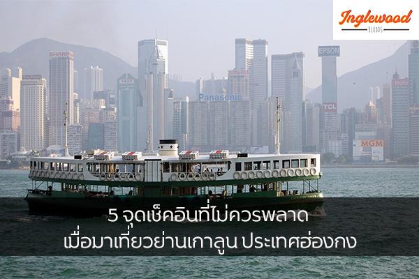 5 จุดเช็คอินที่ไม่ควรพลาด เมื่อมาเที่ยวย่านเกาลูน ประเทศฮ่องกง