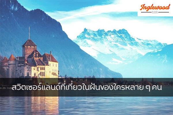 สวิตเซอร์แลนด์ที่เที่ยวในฝันของใครหลาย ๆ คน เที่ยวญี่ปุ่น ท่องเที่ยวต่างประเทศ ทริคการเดินทาง เที่ยวไต้หวัน ที่เที่ยวสวิตเซอร์แลนด์