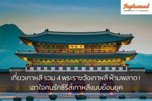 เที่ยวเกาหลี รวม 4 พระราชวังเกาหลี ห้ามพลาด ! เอาใจคนรักซีรีส์เกาหลีแบบย้อนยุค เที่ยวญี่ปุ่น ท่องเที่ยวต่างประเทศ ทริคการเดินทาง เที่ยวไต้หวัน เที่ยวเกาหลี เที่ยวพระราชวังเกาหลี