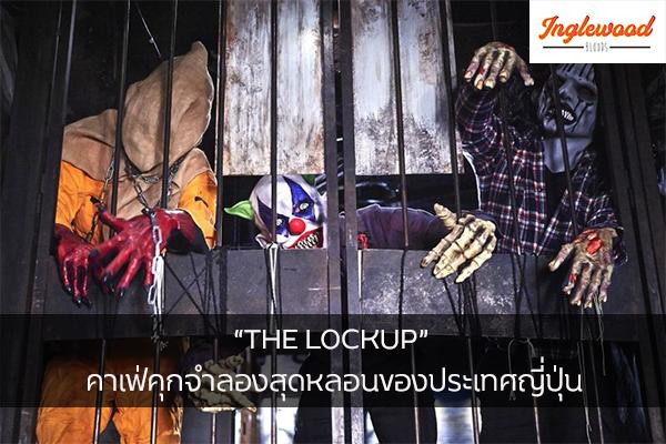 """THE LOCKUP"" คาเฟ่คุกจำลองสุดหลอนของประเทศญี่ปุ่น"